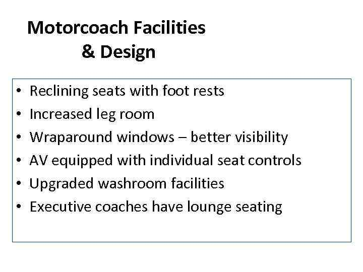 Motorcoach Facilities & Design • • • Reclining seats with foot rests Increased leg