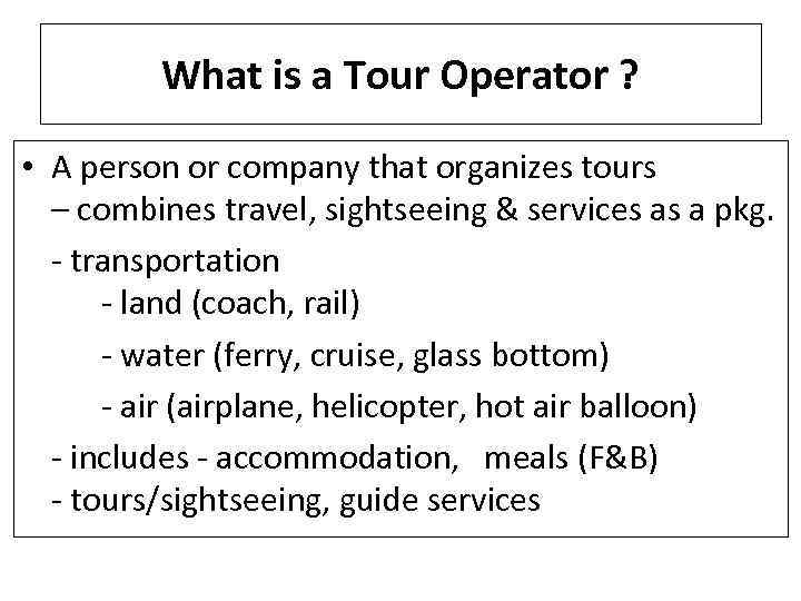 What is a Tour Operator ? • A person or company that organizes tours