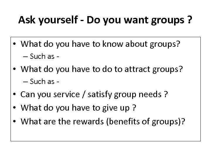 Ask yourself - Do you want groups ? • What do you have to
