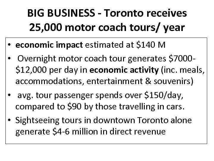 BIG BUSINESS - Toronto receives 25, 000 motor coach tours/ year • economic impact