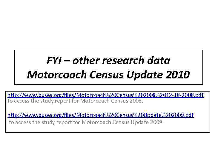 FYI – other research data Motorcoach Census Update 2010 http: //www. buses. org/files/Motorcoach%20 Census%202008%2012