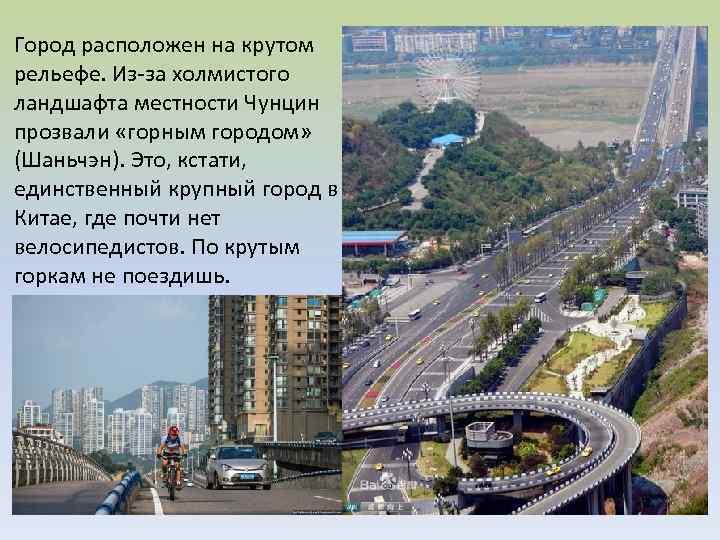 Город расположен на крутом рельефе. Из-за холмистого ландшафта местности Чунцин прозвали «горным городом» (Шаньчэн).