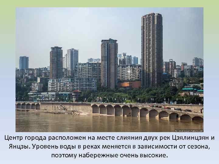 Центр города расположен на месте слияния двух рек Цзялинцзян и Янцзы. Уровень воды в