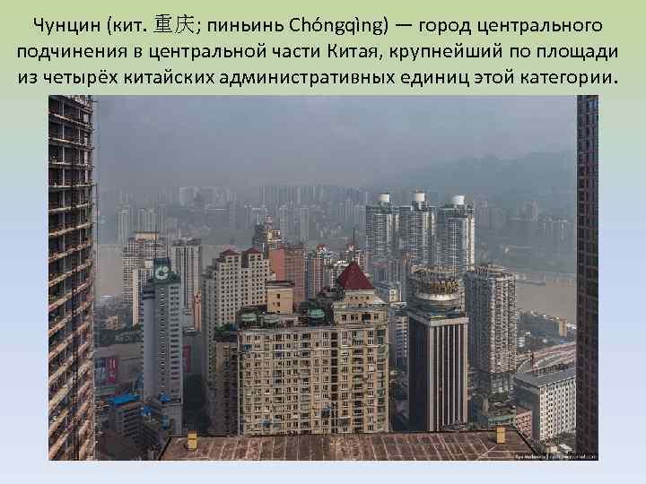 Чунцин (кит. 重庆; пиньинь Chóngqìng) — город центрального подчинения в центральной части Китая, крупнейший