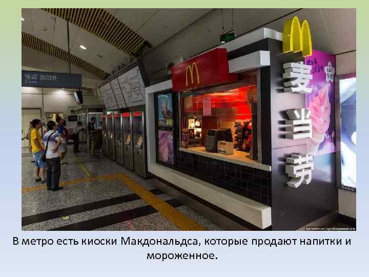 В метро есть киоски Макдональдса, которые продают напитки и мороженное.