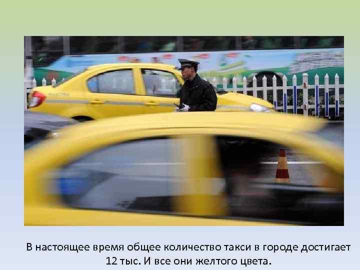 В настоящее время общее количество такси в городе достигает 12 тыс. И все они