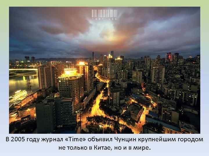 В 2005 году журнал «Time» объявил Чунцин крупнейшим городом не только в Китае, но