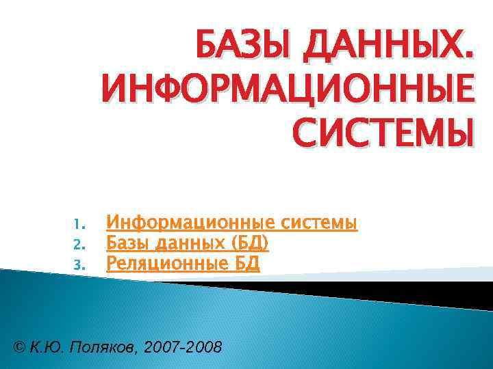БАЗЫ ДАННЫХ. ИНФОРМАЦИОННЫЕ СИСТЕМЫ 1. 2. 3. Информационные системы Базы данных (БД) Реляционные БД