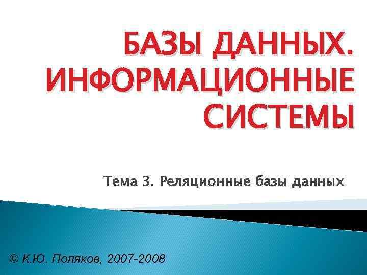 БАЗЫ ДАННЫХ. ИНФОРМАЦИОННЫЕ СИСТЕМЫ Тема 3. Реляционные базы данных © К. Ю. Поляков, 2007