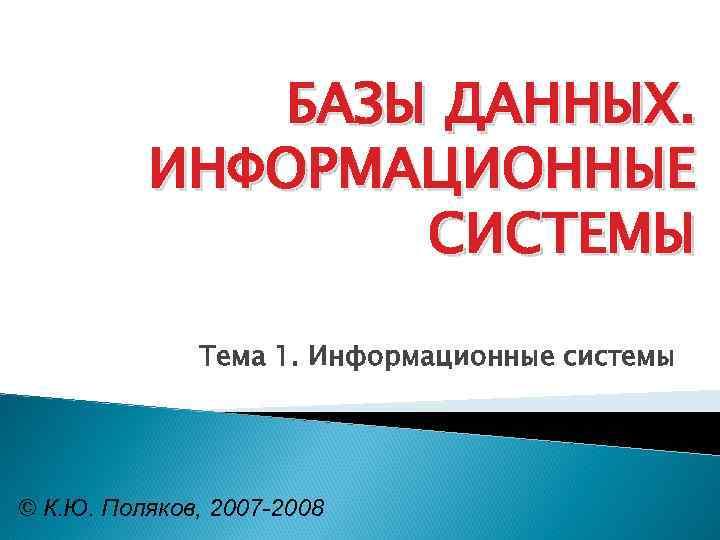 БАЗЫ ДАННЫХ. ИНФОРМАЦИОННЫЕ СИСТЕМЫ Тема 1. Информационные системы © К. Ю. Поляков, 2007 -2008