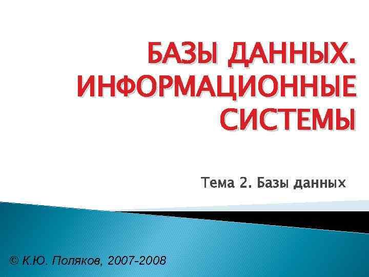 БАЗЫ ДАННЫХ. ИНФОРМАЦИОННЫЕ СИСТЕМЫ Тема 2. Базы данных © К. Ю. Поляков, 2007 -2008