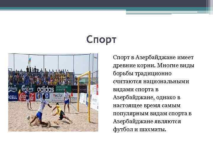 Спорт в Азербайджане имеет древние корни. Многие виды борьбы традиционно считаются национальными видами спорта