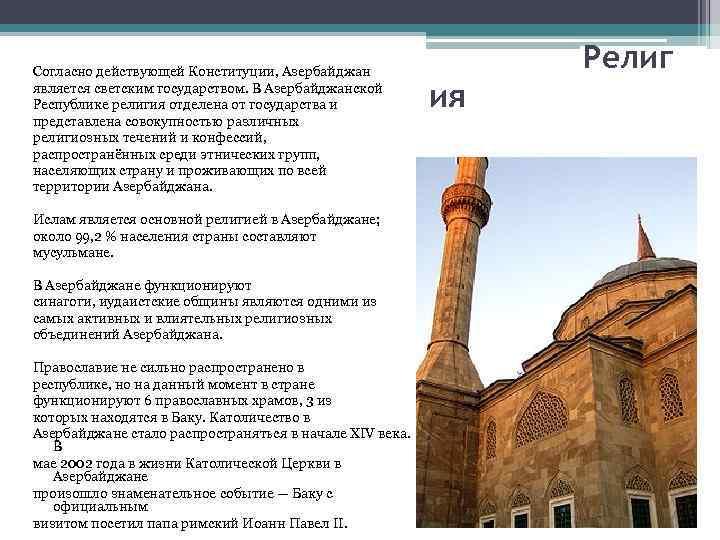 Согласно действующей Конституции, Азербайджан является светским государством. В Азербайджанской Республике религия отделена от государства