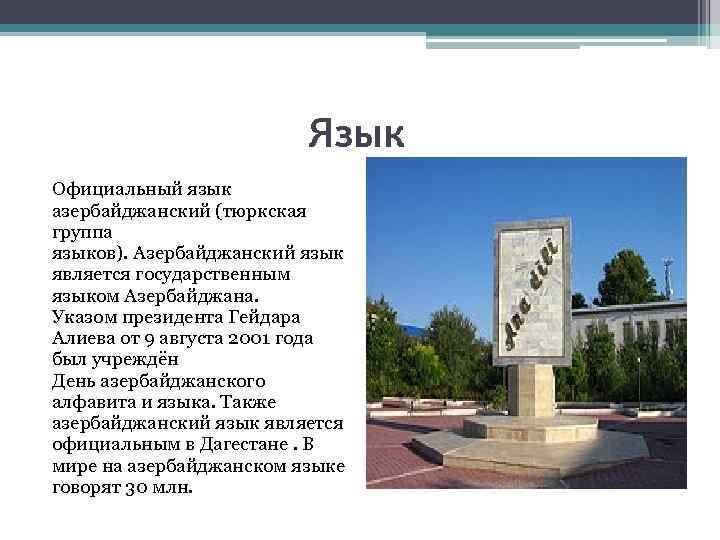Язык Официальный язык азербайджанский (тюркская группа языков). Азербайджанский язык является государственным языком Азербайджана. Указом