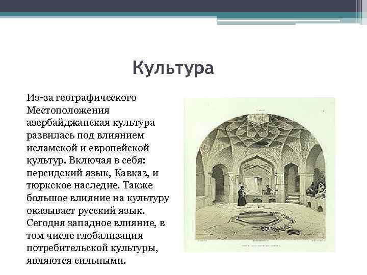 Культура Из-за географического Местоположения азербайджанская культура развилась под влиянием исламской и европейской культур. Включая