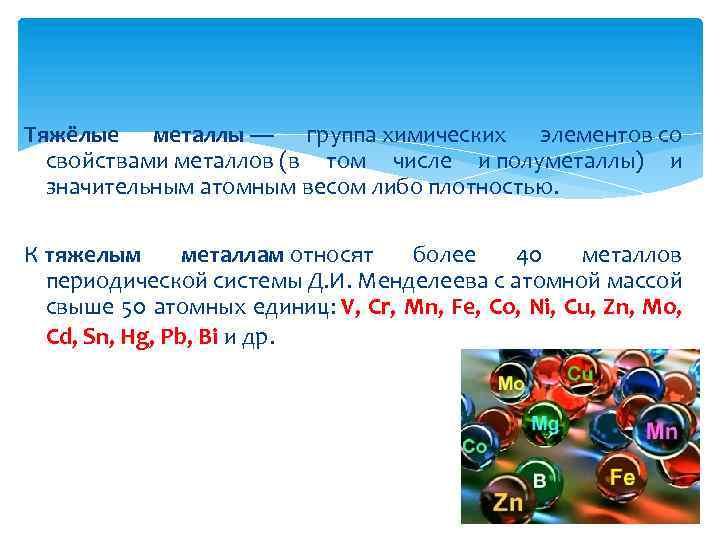 Тяжёлые металлы — группа химических элементов со свойствами металлов (в том числе и полуметаллы)