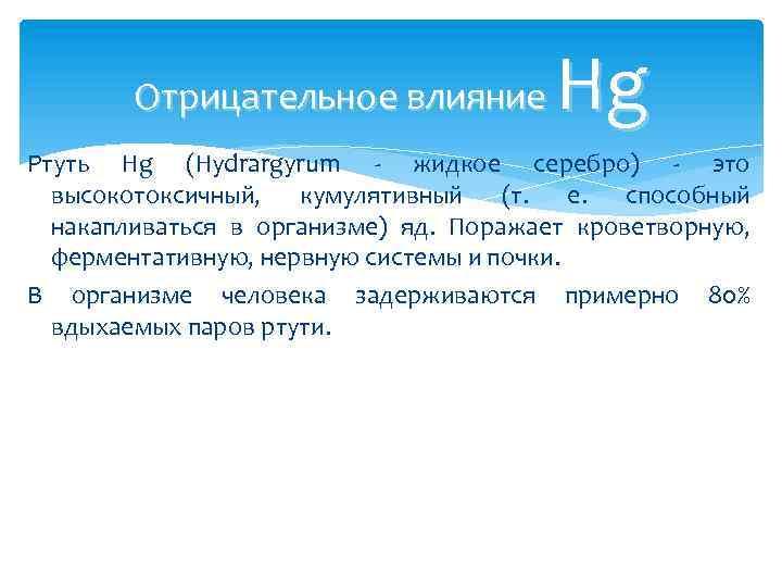 Hg Отрицательное влияние Ртуть Hg (Hydrargyrum - жидкое серебро) - это высокотоксичный, кумулятивный (т.