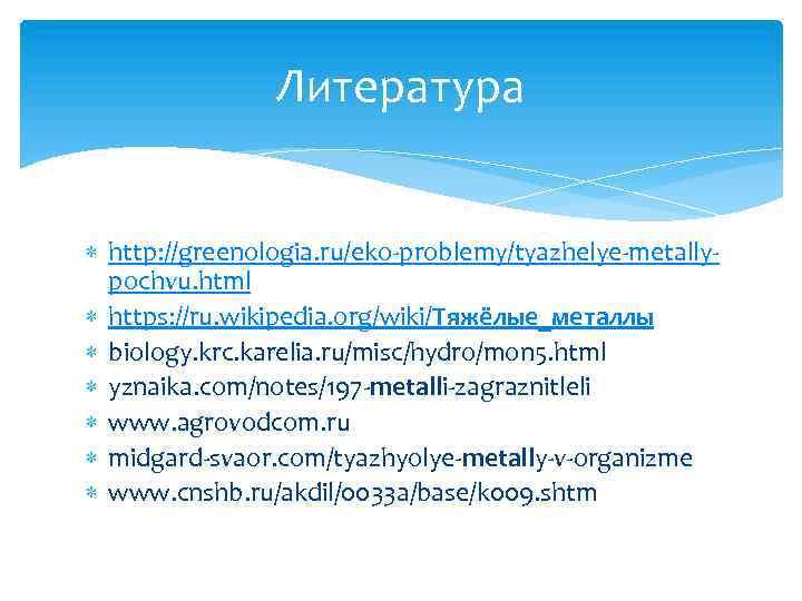 Литература http: //greenologia. ru/eko-problemy/tyazhelye-metallypochvu. html https: //ru. wikipedia. org/wiki/Тяжёлые_металлы biology. krc. karelia. ru/misc/hydro/mon 5.