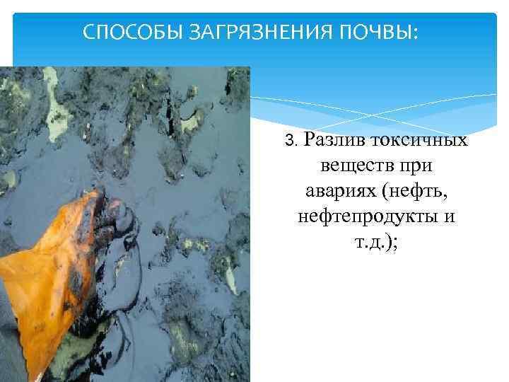 СПОСОБЫ ЗАГРЯЗНЕНИЯ ПОЧВЫ: 3. Разлив токсичных веществ при авариях (нефть, нефтепродукты и т. д.
