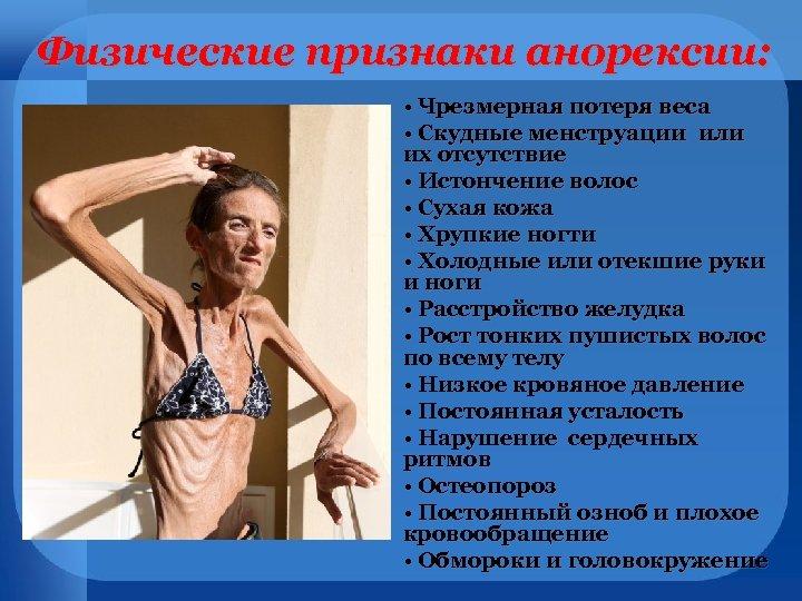 Физические признаки анорексии: • Чрезмерная потеря веса • Скудные менструации или их отсутствие •