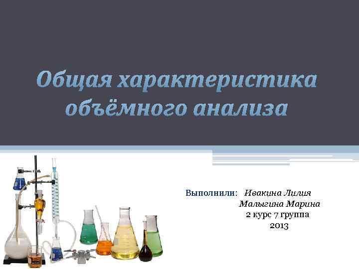 Общая характеристика объёмного анализа Выполнили: Ивакина Лилия Малыгина Марина 2 курс 7 группа 2013