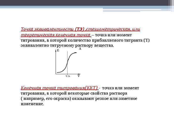 Точка эквивалентности (ТЭ) , стехиометрическая, или теоретическая конечная точка – точка или момент титрования,