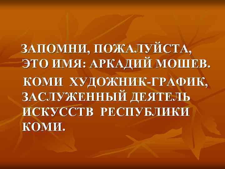ЗАПОМНИ, ПОЖАЛУЙСТА, ЭТО ИМЯ: АРКАДИЙ МОШЕВ. КОМИ ХУДОЖНИК-ГРАФИК, ЗАСЛУЖЕННЫЙ ДЕЯТЕЛЬ ИСКУССТВ РЕСПУБЛИКИ КОМИ.