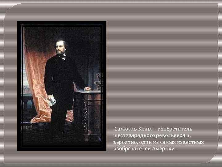 Самюэль Кольт - изобретатель шестизарядного револьвера и, вероятно, один из самых известных изобретателей Америки.