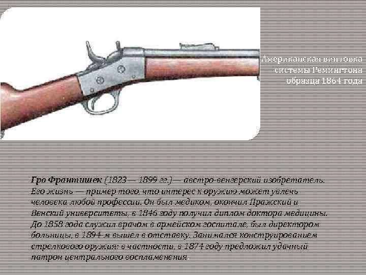 Американская винтовка системы Ремингтона образца 1864 года Гро Франтишек (1823— 1899 гг. )— австро-венгерский