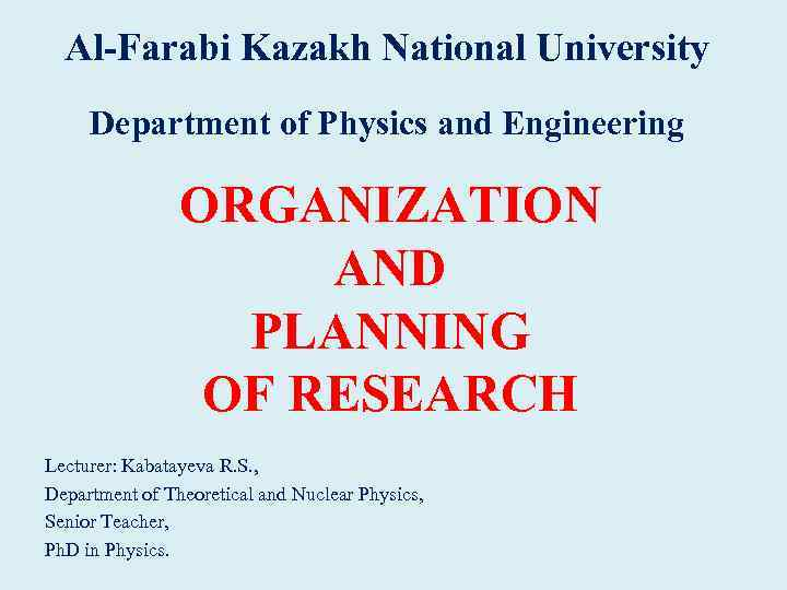 Al-Farabi Kazakh National University Department of Physics and Engineering ORGANIZATION AND PLANNING OF RESEARCH