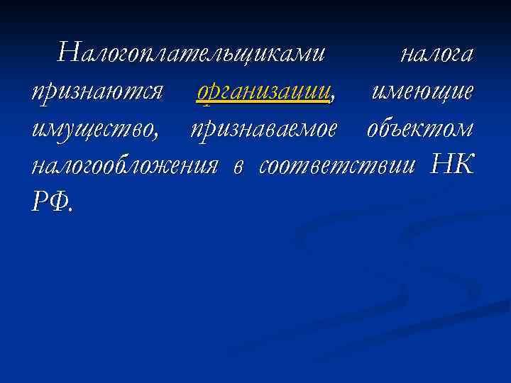 Налогоплательщиками налога признаются организации, имеющие имущество, признаваемое объектом налогообложения в соответствии НК РФ.