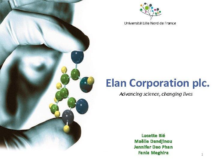 Elan Corporation plc. Advancing science, changing lives Lucette Blé Maëlle Dandjinou Jennifer Dao Phan