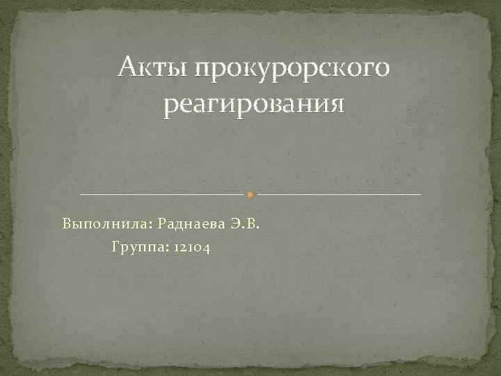 Акты прокурорского реагирования Выполнила: Раднаева Э. В. Группа: 12104