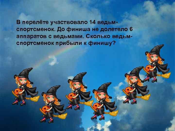 В перелёте участвовало 14 ведьмспортсменок. До финиша не долетело 6 аппаратов с ведьмами. Сколько