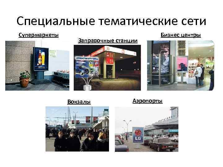 Специальные тематические сети Супермаркеты Заправочные станции Вокзалы Бизнес центры Аэропорты