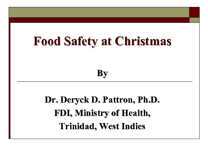 Food Safety at Christmas By Dr. Deryck D. Pattron, Ph. D. FDI, Ministry of