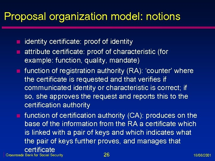 Proposal organization model: notions n n identity certificate: proof of identity attribute certificate: proof