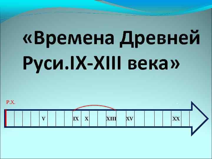 «Времена Древней Руси. IX-XIII века» Р. Х. . V IX X XIII XV
