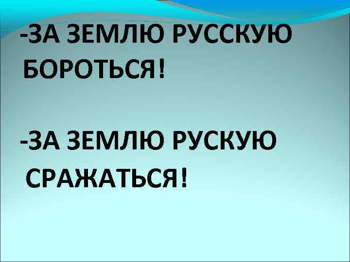 -ЗА ЗЕМЛЮ РУССКУЮ БОРОТЬСЯ! -ЗА ЗЕМЛЮ РУСКУЮ СРАЖАТЬСЯ!