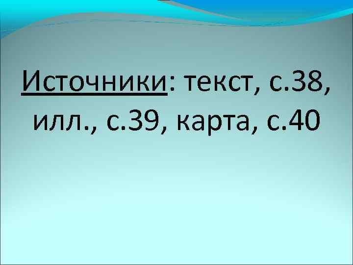Источники: текст, с. 38, илл. , с. 39, карта, с. 40
