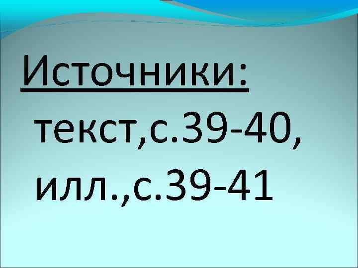 Источники: текст, с. 39 -40, илл. , с. 39 -41