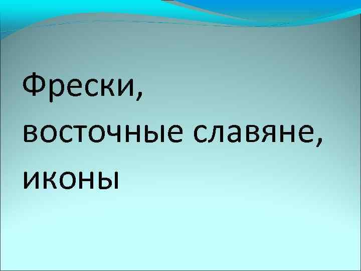 Фрески, восточные славяне, иконы