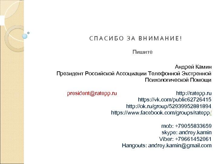 СПАСИБО ЗА ВНИМАНИЕ! Пишите Андрей Камин Президент Российской Ассоциации Телефонной Экстренной Психологической Помощи president@ratepp.