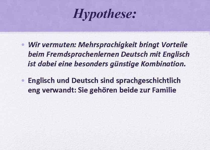 Hypothese: • Wir vermuten: Mehrsprachigkeit bringt Vorteile beim Fremdsprachenlernen Deutsch mit Englisch ist dabei