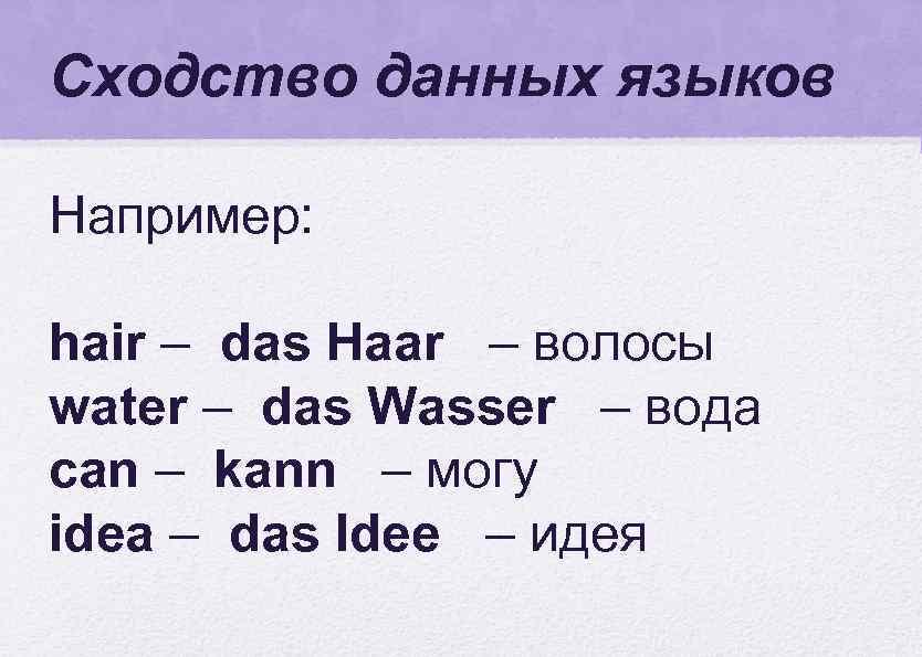 Сходство данных языков Например: hair – das Haar – волосы water – das Wasser