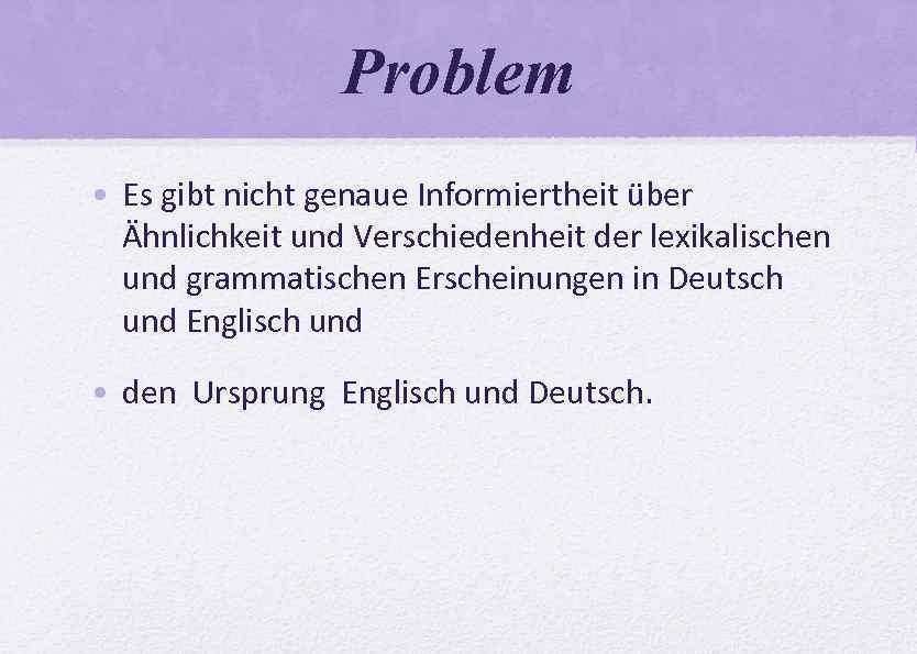 Problem • Es gibt nicht genaue Informiertheit über Ähnlichkeit und Verschiedenheit der lexikalischen und