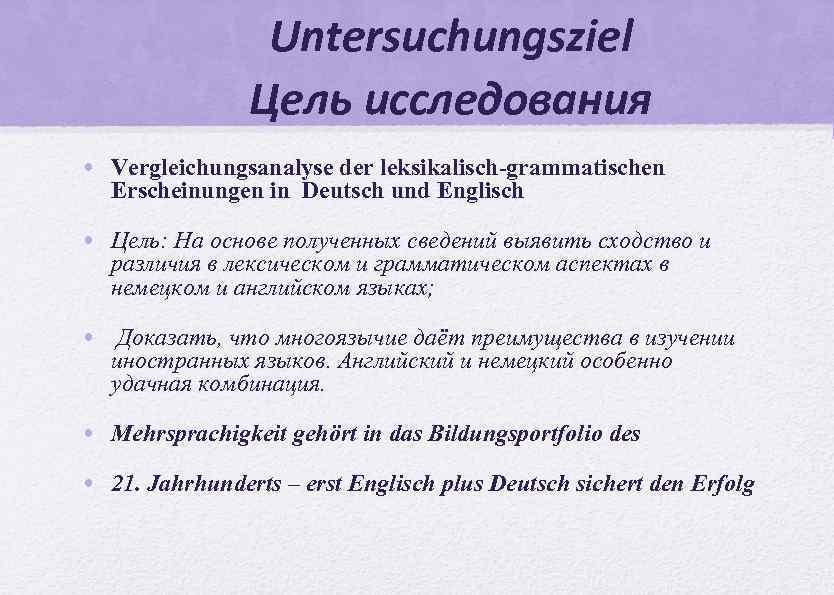 Untersuchungsziel Цель исследования • Vergleichungsanalyse der leksikalisch-grammatischen Erscheinungen in Deutsch und Englisch • Цель: