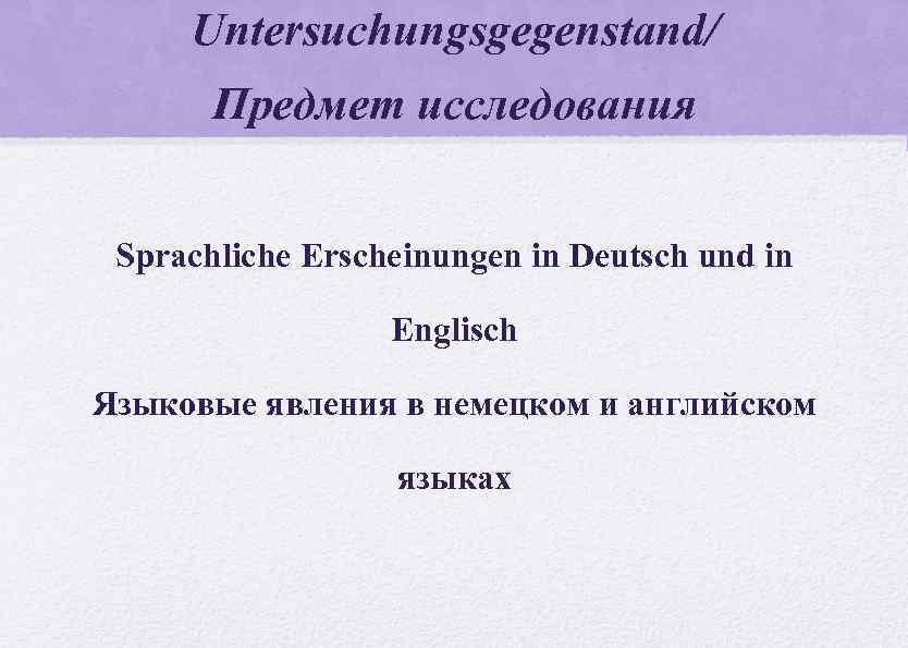 Untersuchungsgegenstand/ Предмет исследования Sprachliche Erscheinungen in Deutsch und in Englisch Языковые явления в немецком