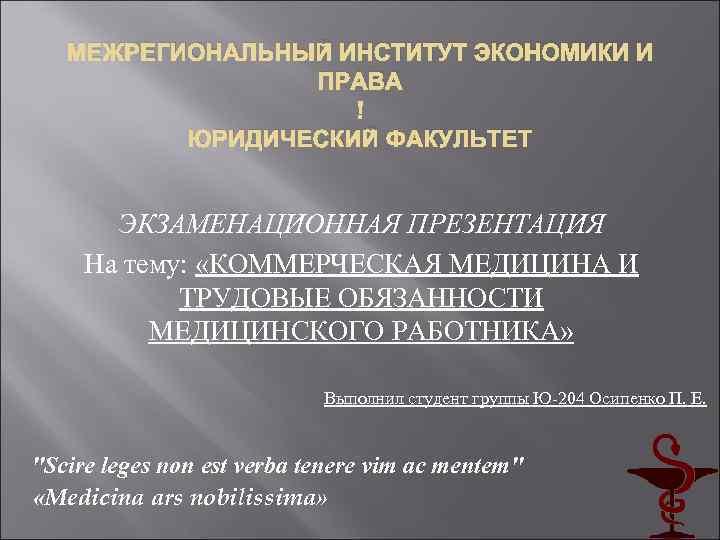 МЕЖРЕГИОНАЛЬНЫЙ ИНСТИТУТ ЭКОНОМИКИ И ПРАВА ЮРИДИЧЕСКИЙ ФАКУЛЬТЕТ ЭКЗАМЕНАЦИОННАЯ ПРЕЗЕНТАЦИЯ На тему: «КОММЕРЧЕСКАЯ МЕДИЦИНА И