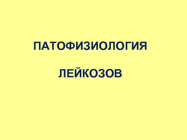 ПАТОФИЗИОЛОГИЯ ЛЕЙКОЗОВ